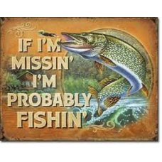 If I'm missing I'm probably fishin tin sign